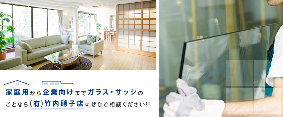 家庭用から企業向けまで窓ガラス・サッシのことなら(有)竹内硝子店にご相談ください。